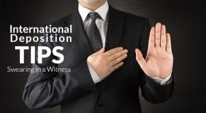International Deposition Tips: How to Swear in a Witness Abroad