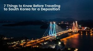 7 Things to Know Before Traveling to South Korea for a Deposition