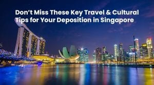 Don't Miss These Key Travel and Cultural Tips for Your Deposition in Singapore